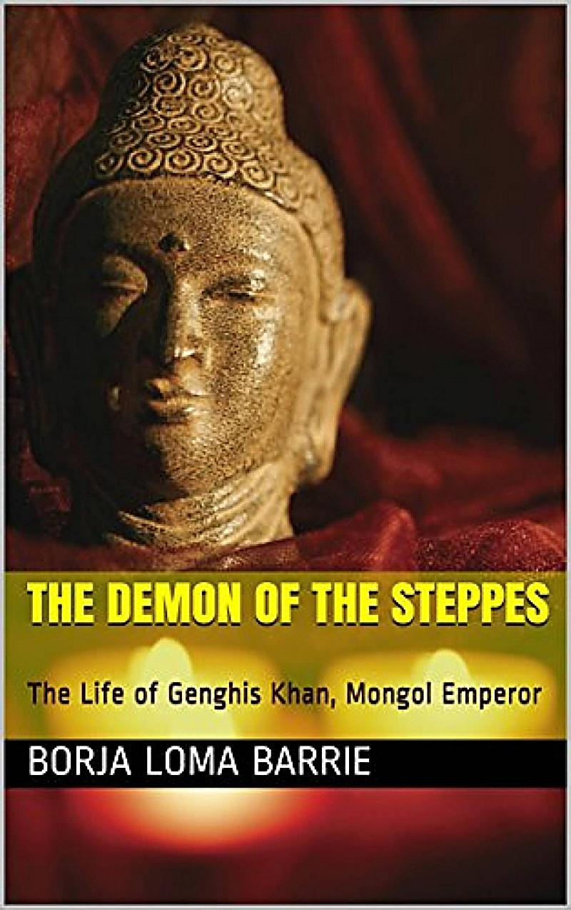 The Demon of the Steppes. The Life of Genghis Khan, Mongol Emperor