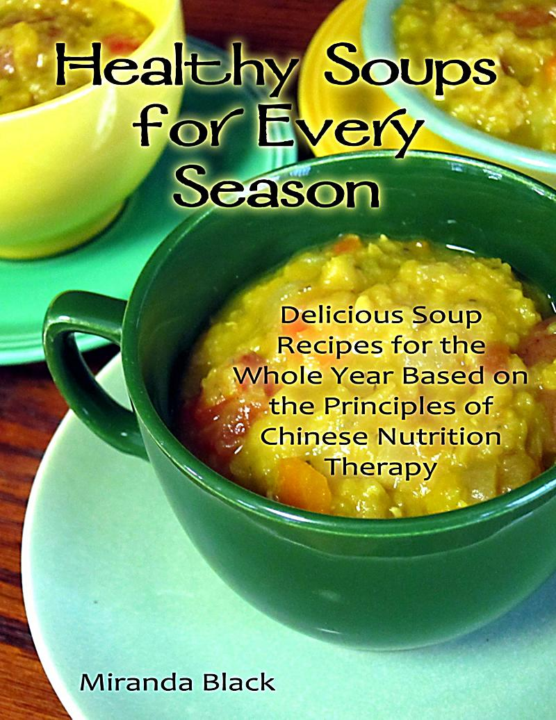 Healthy Soups for Every Season: Delicious Soup Recipes for the Whole Year Based on the Principles of Chinese Nutrition Therapy