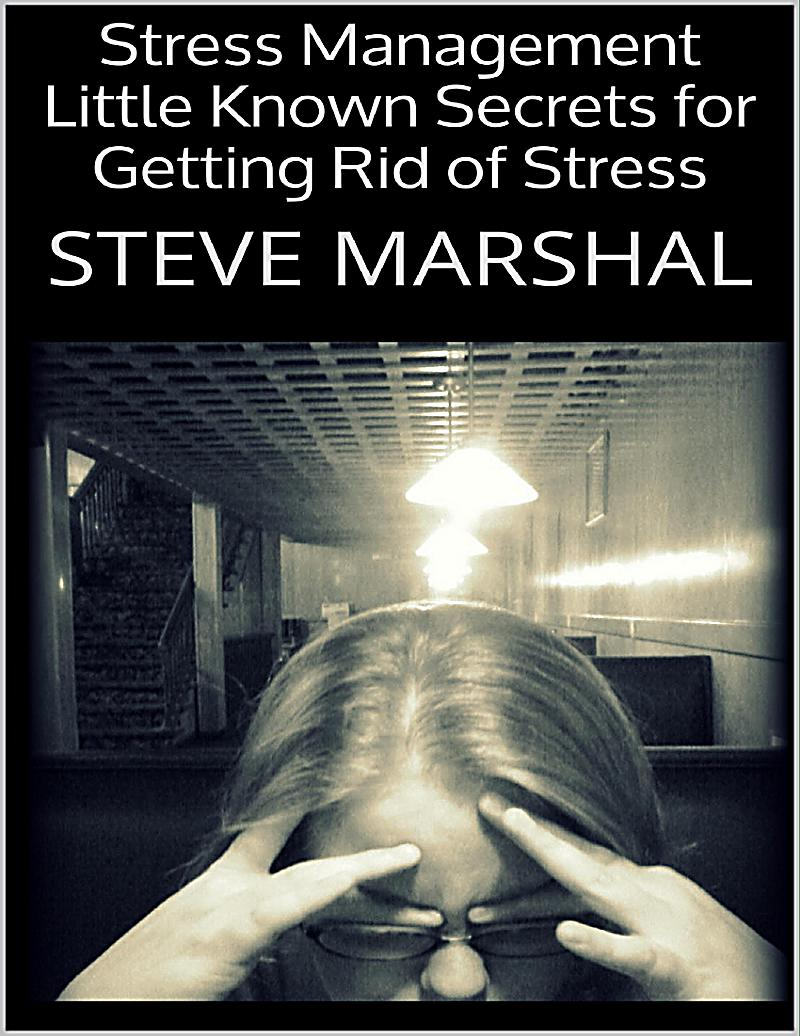 Stress Management: Little Known Secrets for Getting Rid of Stress