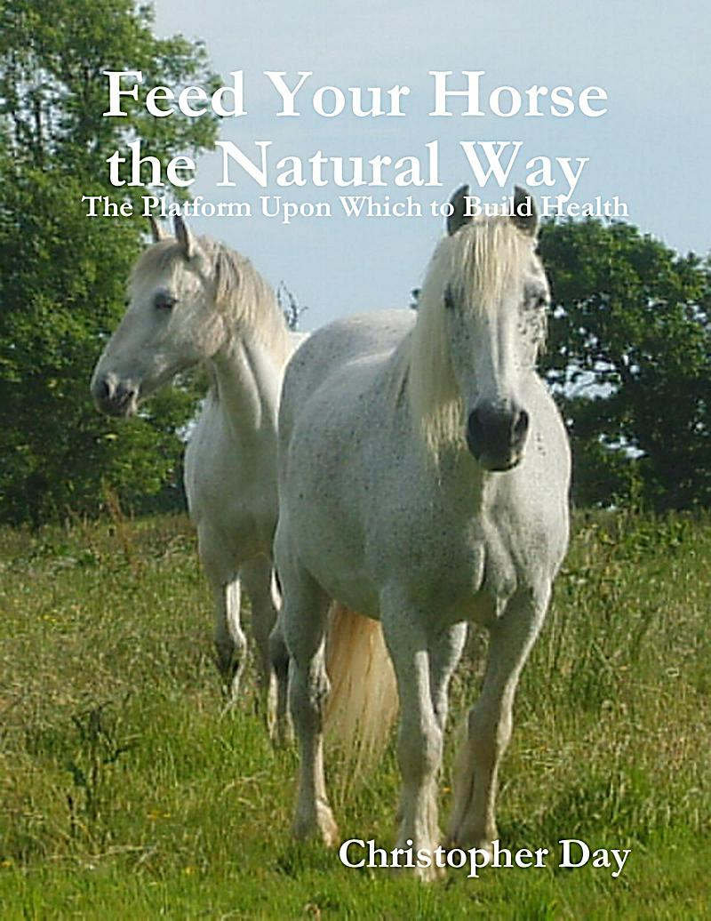 Feed Your Horse the Natural Way : The Platform Upon Which to Build Health