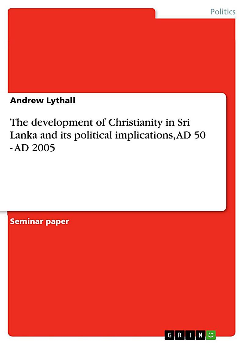 The development of Christianity in Sri Lanka and its political implications, AD 50 - AD 2005