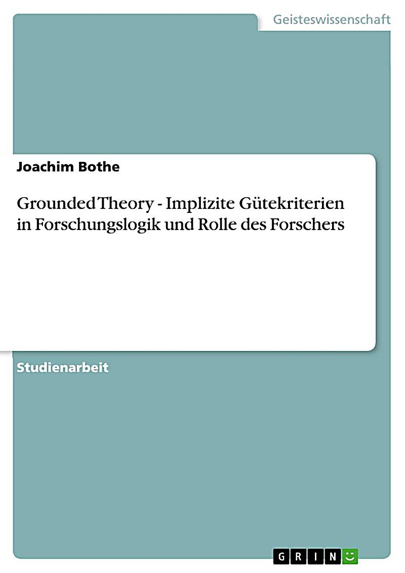 Grounded Theory - Implizite G?tekriterien in Forschungslogik und Rolle des Forschers