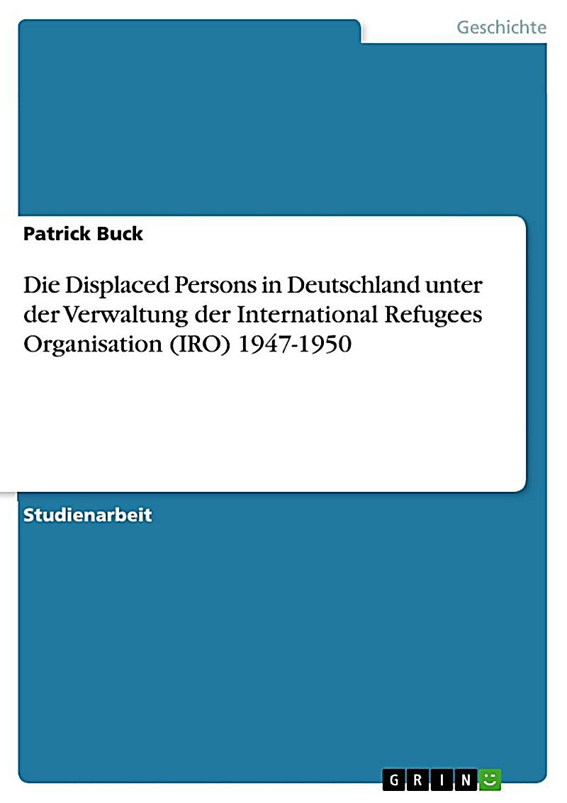 Die Displaced Persons in Deutschland unter der Verwaltung der International Refugees Organisation (IRO) 1947-1950