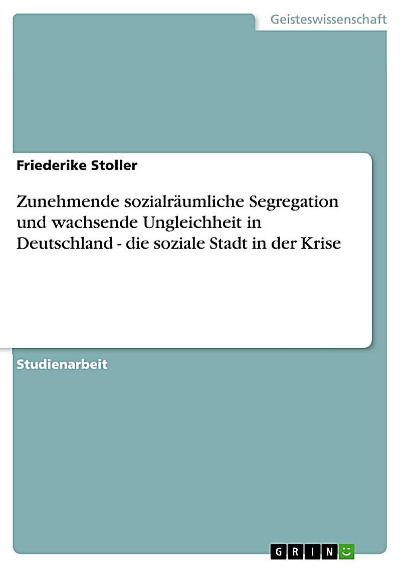 Zunehmende sozialr?umliche Segregation und wachsende Ungleichheit in Deutschland - die soziale Stadt in der Krise
