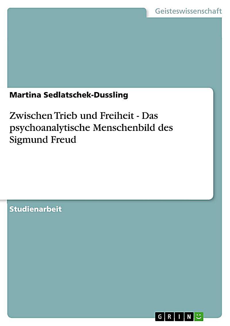 Zwischen Trieb und Freiheit - Das psychoanalytische Menschenbild des Sigmund Freud