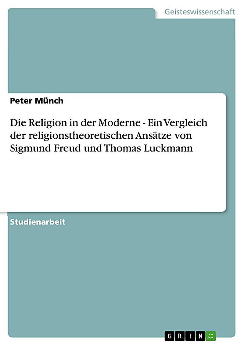 Die Religion in der Moderne - Ein Vergleich der religionstheoretischen Ans?tze von Sigmund Freud und Thomas Luckmann