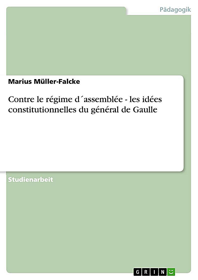 Contre le r?gime d?assembl?e - les id?es constitutionnelles du g?n?ral de Gaulle