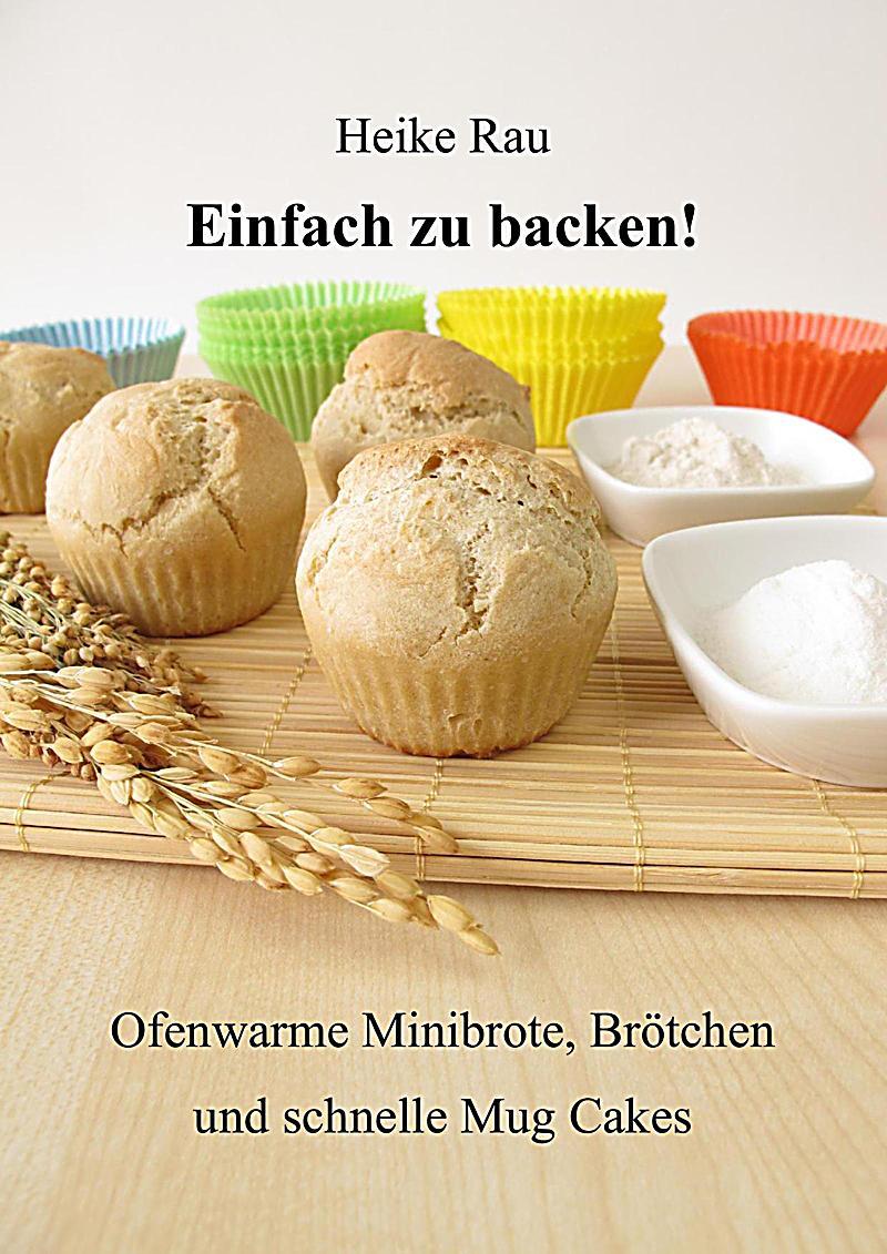 Einfach zu backen! - Ofenwarme Minibrote, Br?tchen und schnelle Mug Cakes