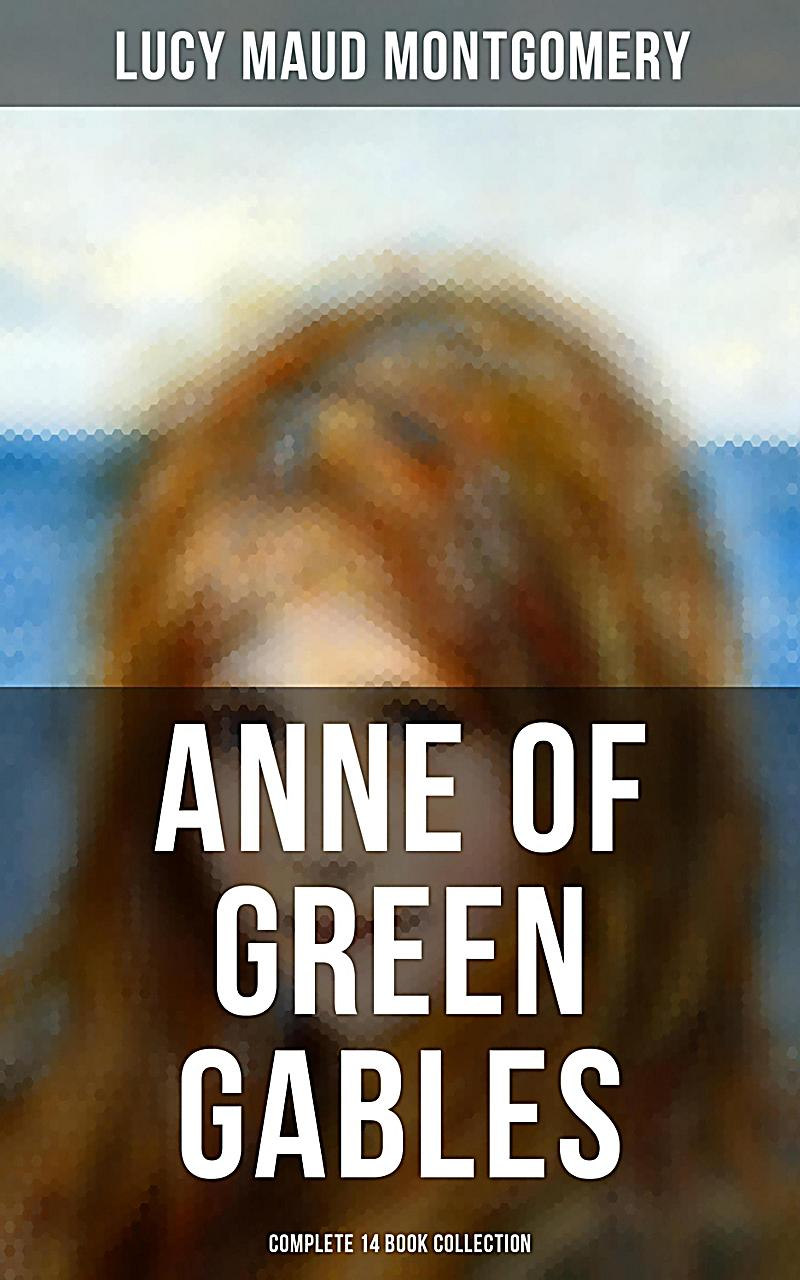 ANNE OF GREEN GABLES - Complete 14 Book Collection: Anne of Green Gables, Anne of Avonlea, Anne of the Island, Rainbow Valley, The Story Girl, Chronic