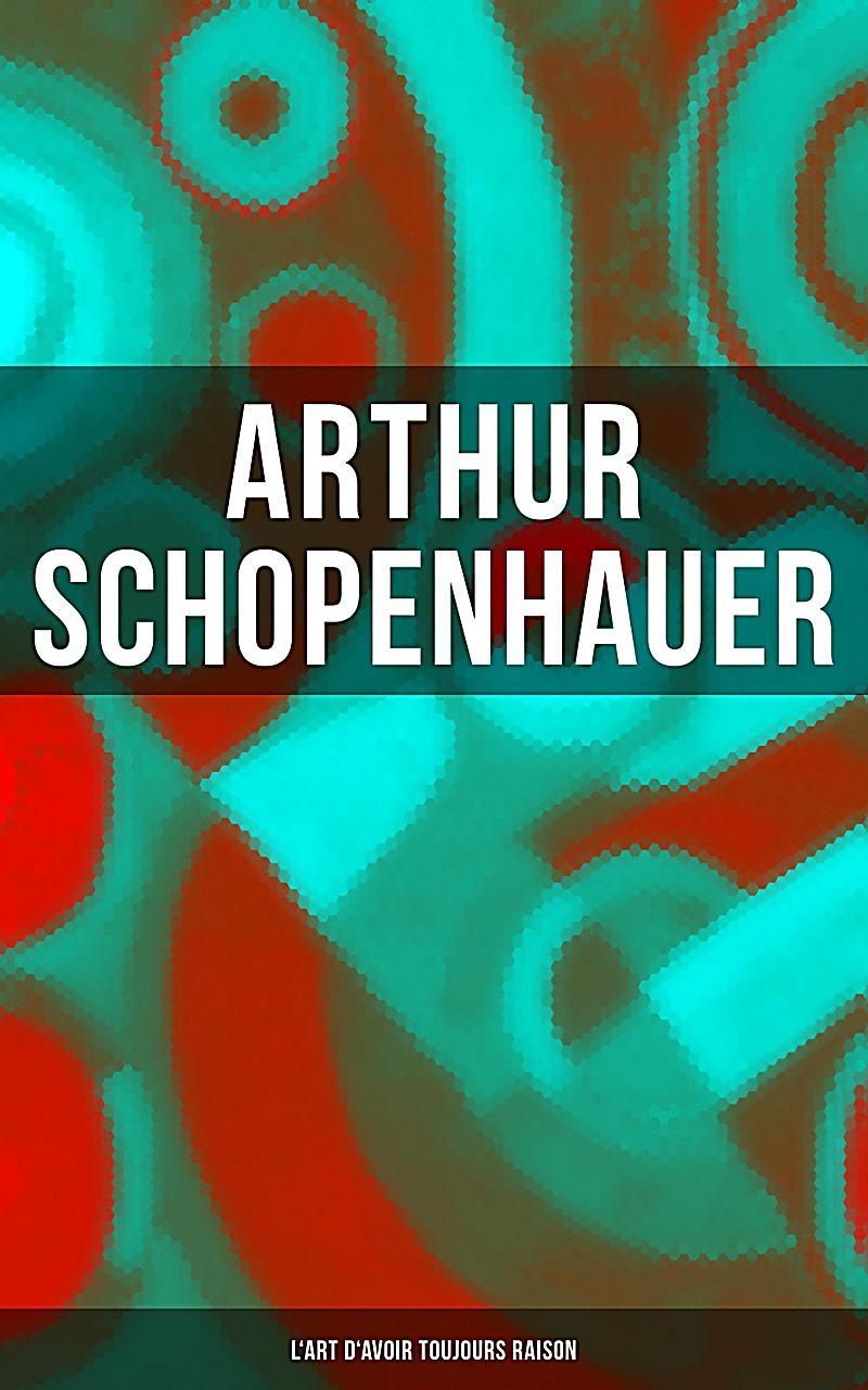 Arthur Schopenhauer: L´Art d´avoir toujours raison