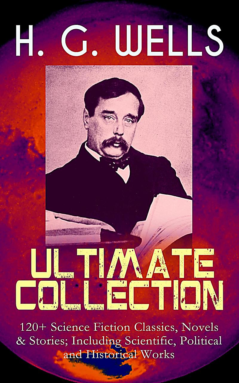 H. G. WELLS Ultimate Collection: 120+ Science Fiction Classics, Novels & Stories; Including Scientific, Political and Historical Works