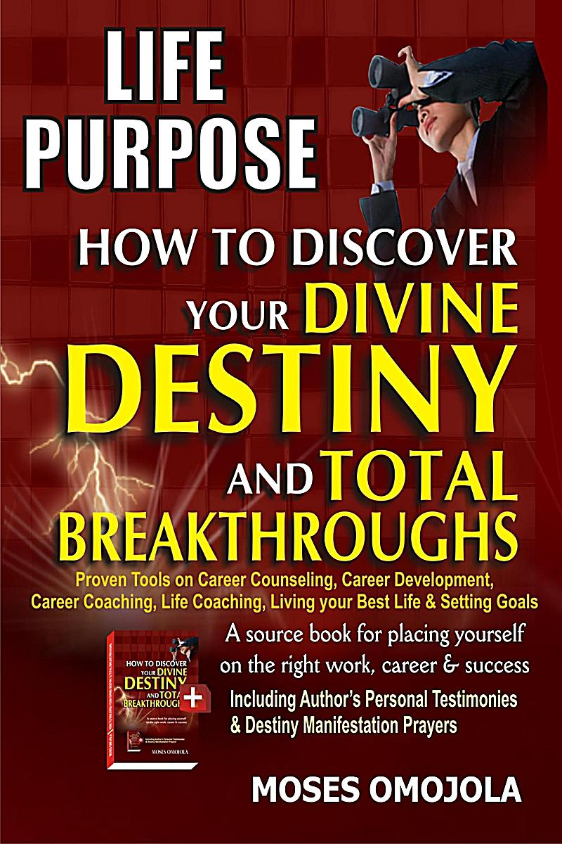 Life Purpose: How To Discover Your Divine Destiny And Total Breakthroughs - Proven Tools On Career Counseling, Career Development, Career Coaching, Li