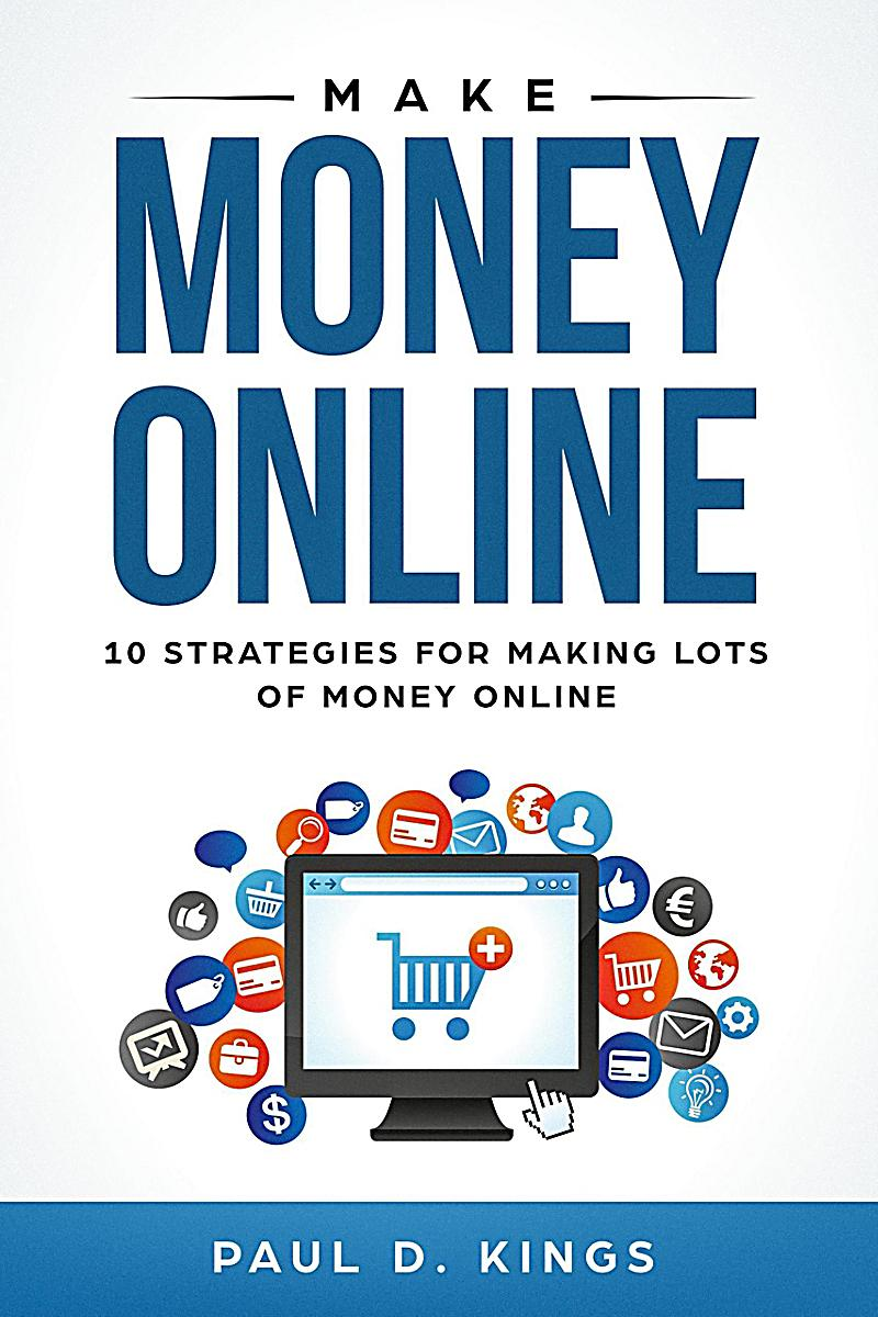 Make Money Online: 10 Strategies for Making Lots of Money Online