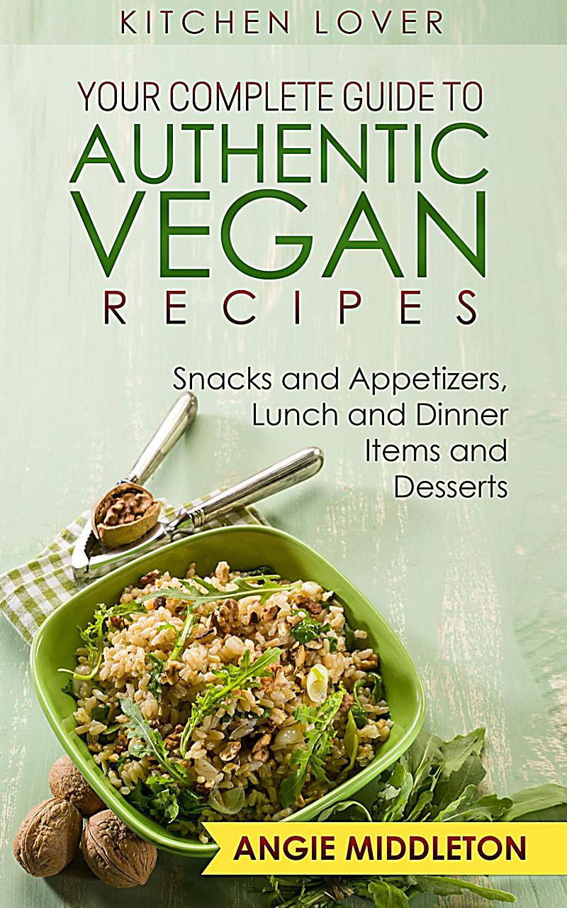 Image of Your Complete Guide to Authentic Vegan Recipes : Snacks And Appetizers , Lunch And Dinner Items And Desserts (KITCHEN LOVER, #8)