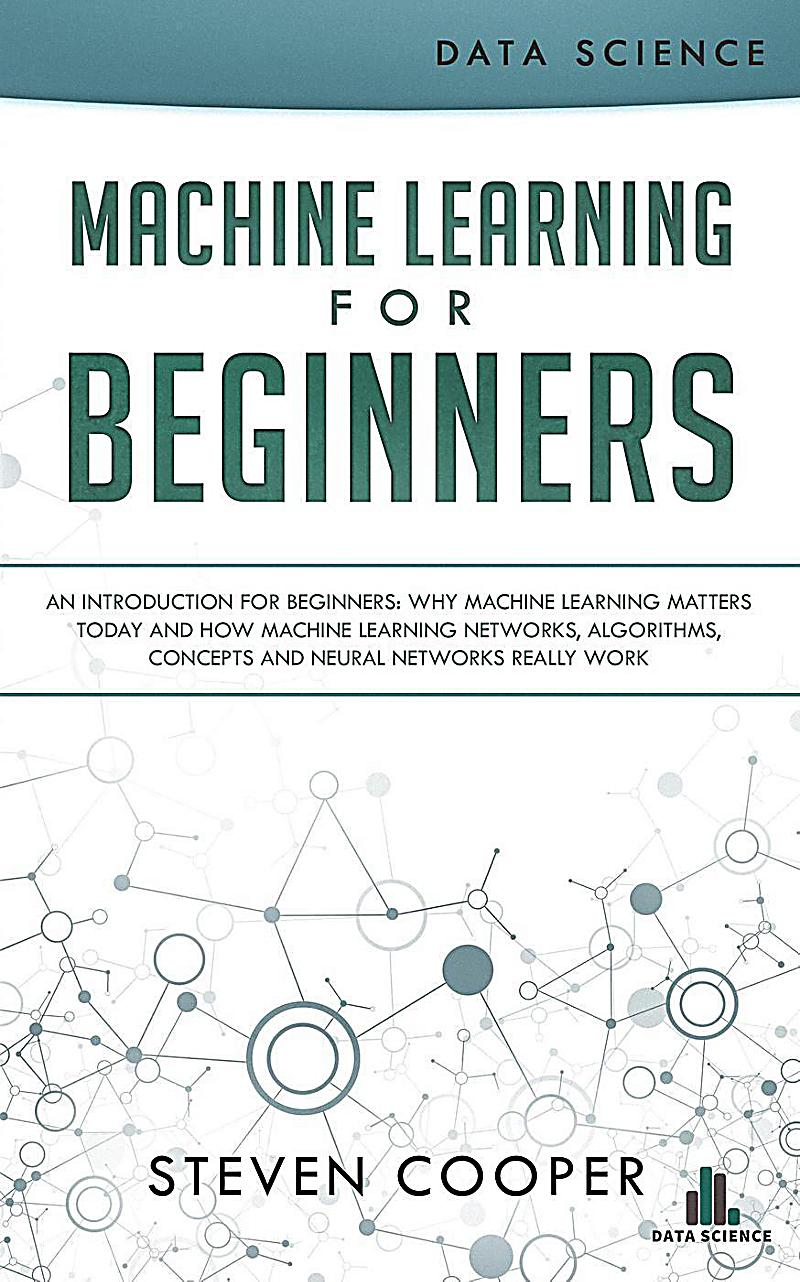 Machine Learning for Beginners: An Introduction for Beginners, Why Machine Learning Matters Today and How Machine Learning Networks, Algorithms, Conce