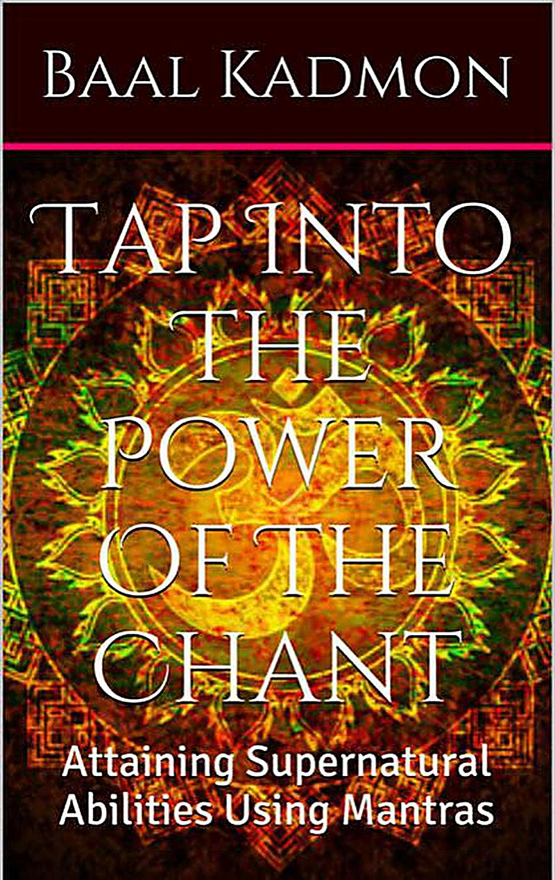 Tap Into The Power Of The Chant: Attaining Supernatural Abilities Using Mantras (Supernatural Attainments Series)