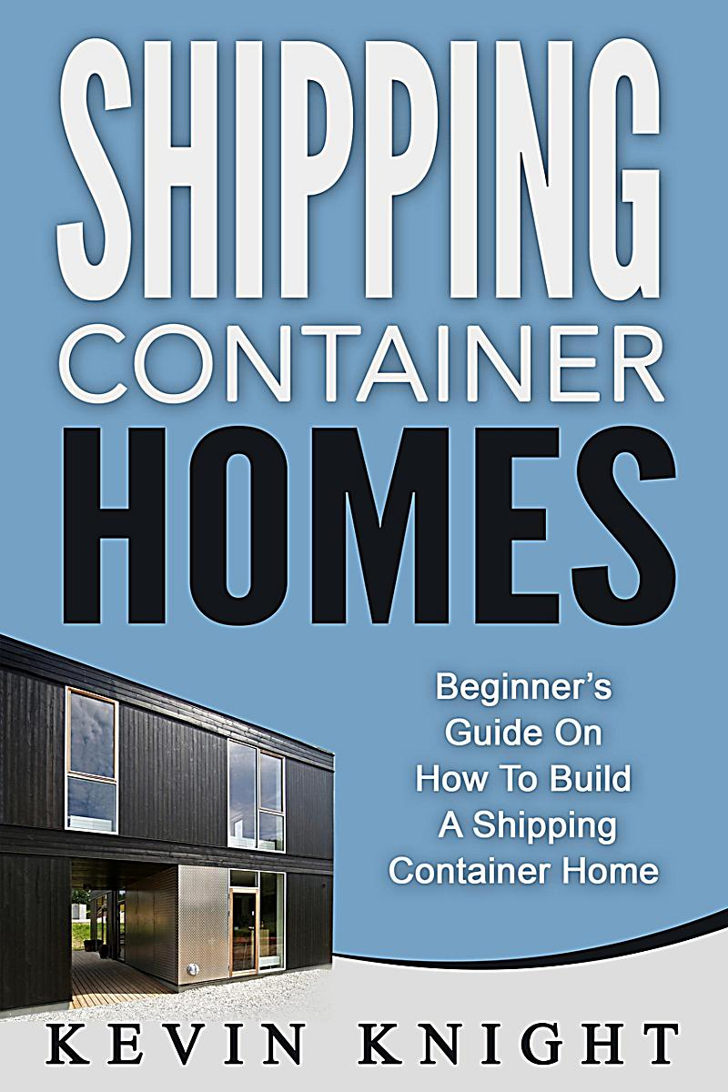 Shipping Container Homes: Beginner´s Guide On How To Build A Shipping Container Home