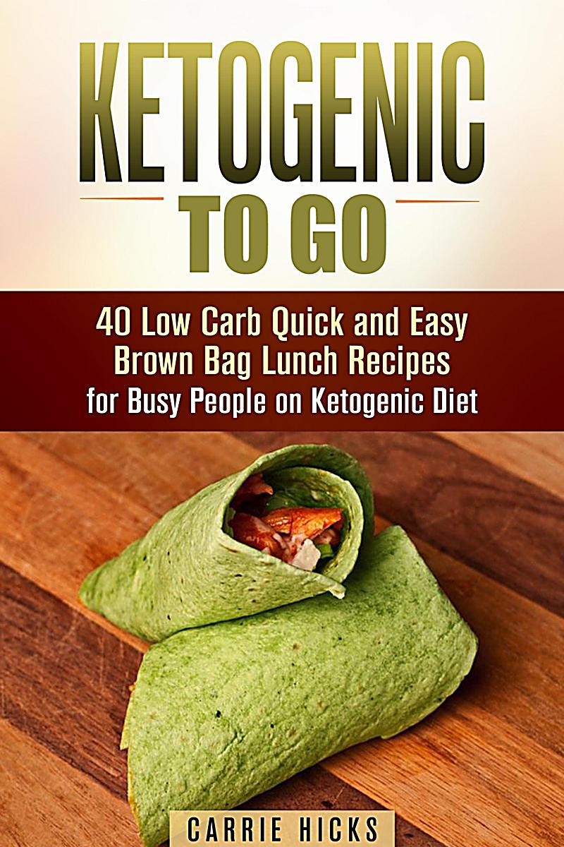 Ketogenic to Go: 40 Low Carb Quick and Easy Brown Bag Lunch Recipes for Busy People on Ketogenic Diet (Low Carb & High Nutrition Ketogenic Diet Recipe