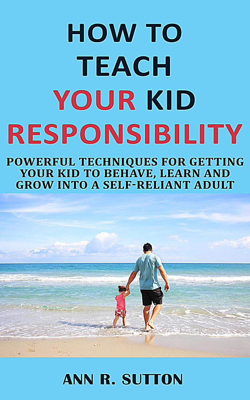 Image of How to Teach Your Kid Responsibility: Powerful Techniques for Getting Your Kid to Behave, Learn and Grow into a Self-Reliant Adult