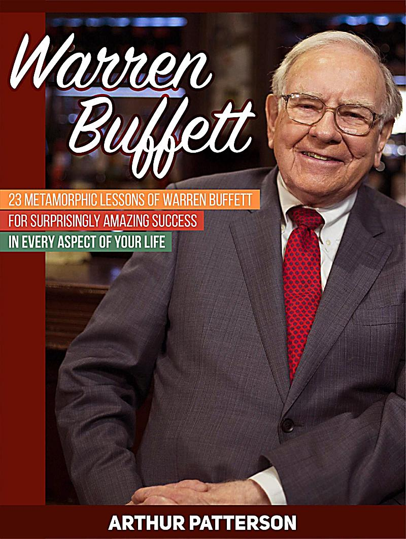 Warren Buffett: 23 Metamorphic Lessons of Warren Buffett for Surprisingly Amazing Success in Every Aspect of Your Life