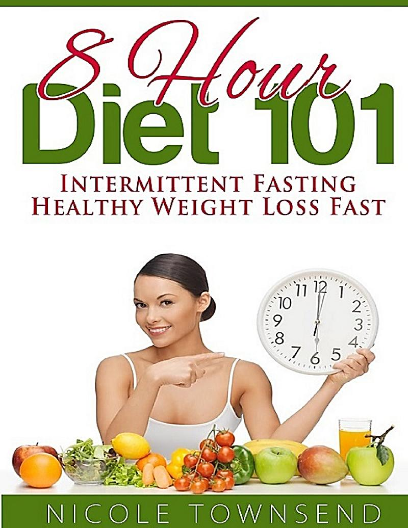 8 Hour Diet 101: Intermittent Fasting Healthy Weight Loss ...