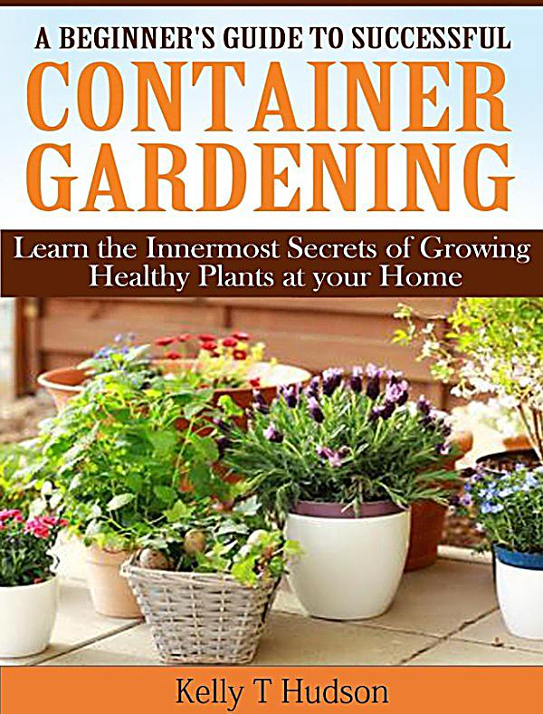 A Beginner S Guide To Successful Container Gardening Learn The Innermost Secrets Of Growing