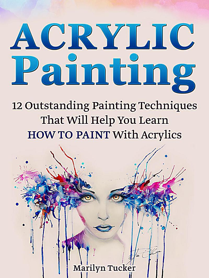 Acrylic painting 12 outstanding painting techniques will for Learn to paint with acrylics