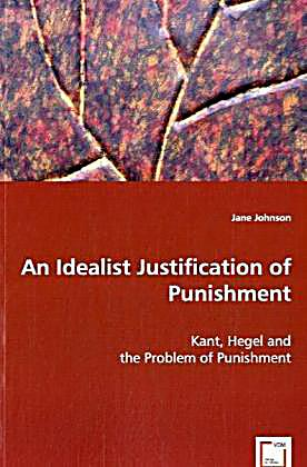justification for punishment Of course, the kantian justification for punishment hinges on the assumption that the punished actually chose their actions autonomously, using their own rationality.