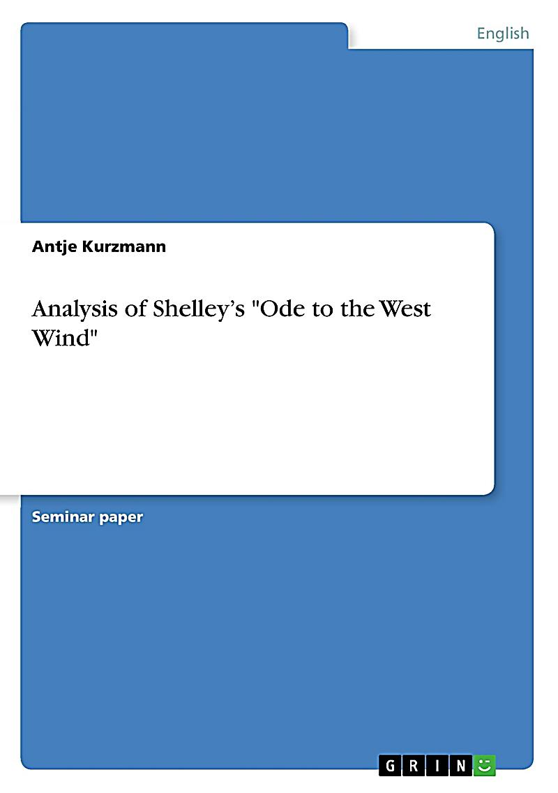 critical analysis of ode to west wind by shelley Ode to the west wind analysis canto 1 stanza 1 o wild west wind, thou breath of autumn's being, thou, from whose unseen presence the leaves dead are driven, like ghosts from an enchanter fleeing.