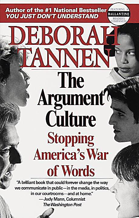 deborah tannens the argument culture essay In the argument culture, deborah tannen describes our adversarial society in debates and dialogues tannen discusses our cultures style of seeing issues, questions, and conflicts as having two sides that battle each other for one goal, victory.