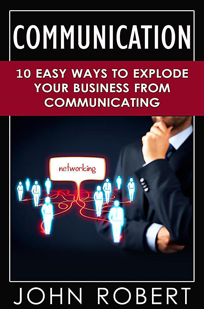 Communication: 10 Easy Ways to Explode Your Business From ...