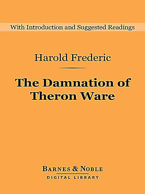 harold frederics damnation of theron ware essay What a wonderful novel is the damnation of theron ware first published by  harold frederic (1856-98) to great acclaim in 1896, it is now.