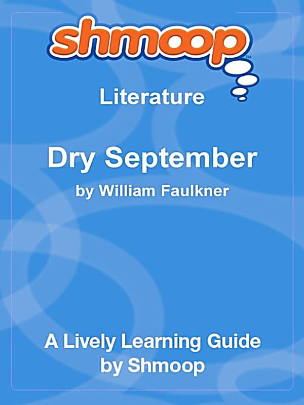 an analysis of dry september by william faulkner Dry september essaysit is important to bear in mind that william faulkner's short stories take place in the fictional county of yoknapatawpha (northern mississippi.