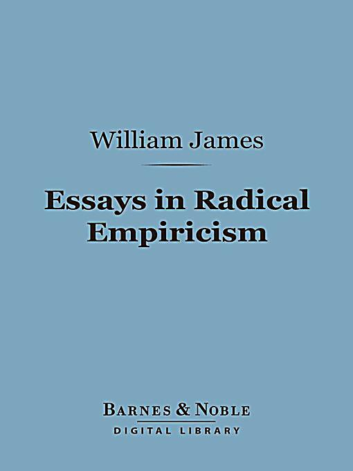 empiricism essay in radical William james is celebrated as a founder of american psychology, and his book  the principles of psychology (1890) is regularly cited as the seminal text in.