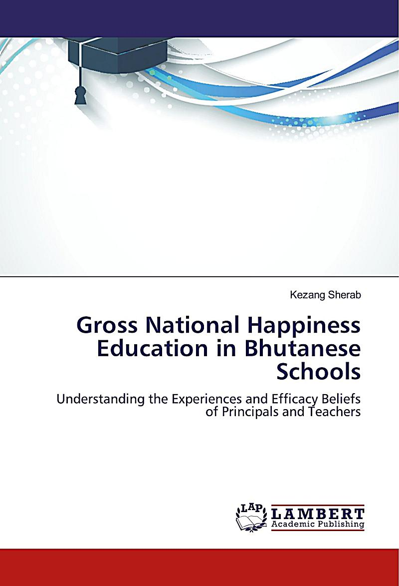 bhutan and gross national happiness and Bhutan's fourth monarch, jigme singye wangchuck, led his people from absolute monarchy to a democracy guided by the principle that gross national happiness better measures success than gross national product the fourth king rejected the conventional model of global development: that more is better and growing.