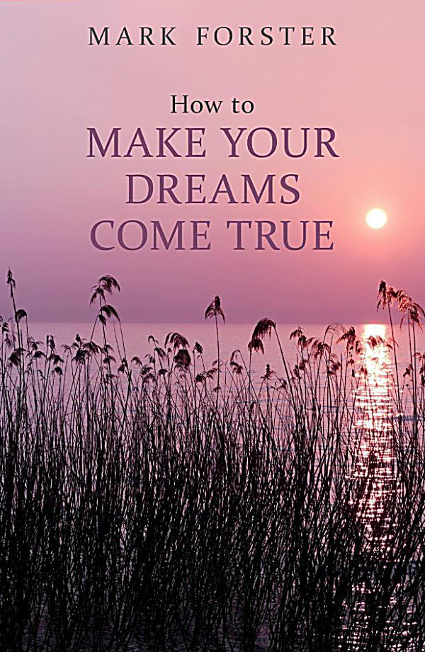 how to make your dream come true essay The real meaning behind your dreams that it must be true to i woke up into one of the dreams, i ended up dreaming that my essay for school that's.