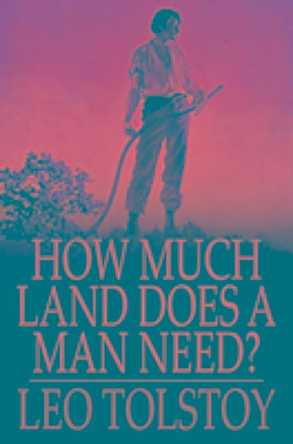 the poison of greed in how much land does a man need by leo tolstoy Play how much land does a man need  how much land does a man need---great story on the perils of greed skillfully written maloney | 12/12/2013 leo tolstoy (1828-1910) was born about two hundred miles from moscow.