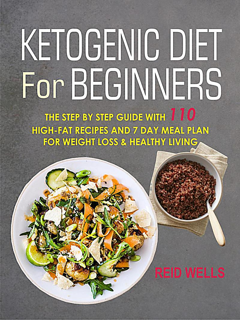 Ketogenic Diet For Beginners: The Step By Step Guide With 110 High-Fat Recipes And 7 Day Meal ...