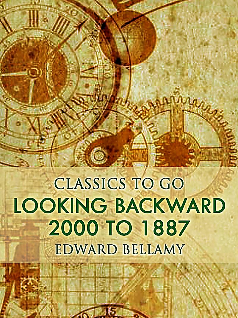 looking backward Introduction looking backward by edward bellamy is a novel that takes the reader from the end of the 19th century into an idealistic vision of the 21st century in many ways looking backward is a 19th century romantic novel yet, on another level the novel is a complex investigation of the possibilities of humanity as the conversations unfold.