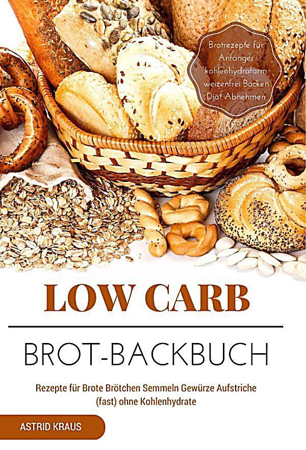 low carb brot backbuch rezepte f r brote br tchen semmeln gew rze aufstriche fast ohne. Black Bedroom Furniture Sets. Home Design Ideas
