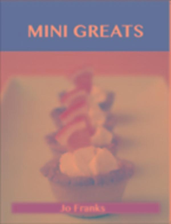 Mini Greats: Delicious Mini Recipes, The Top 72 Mini ...