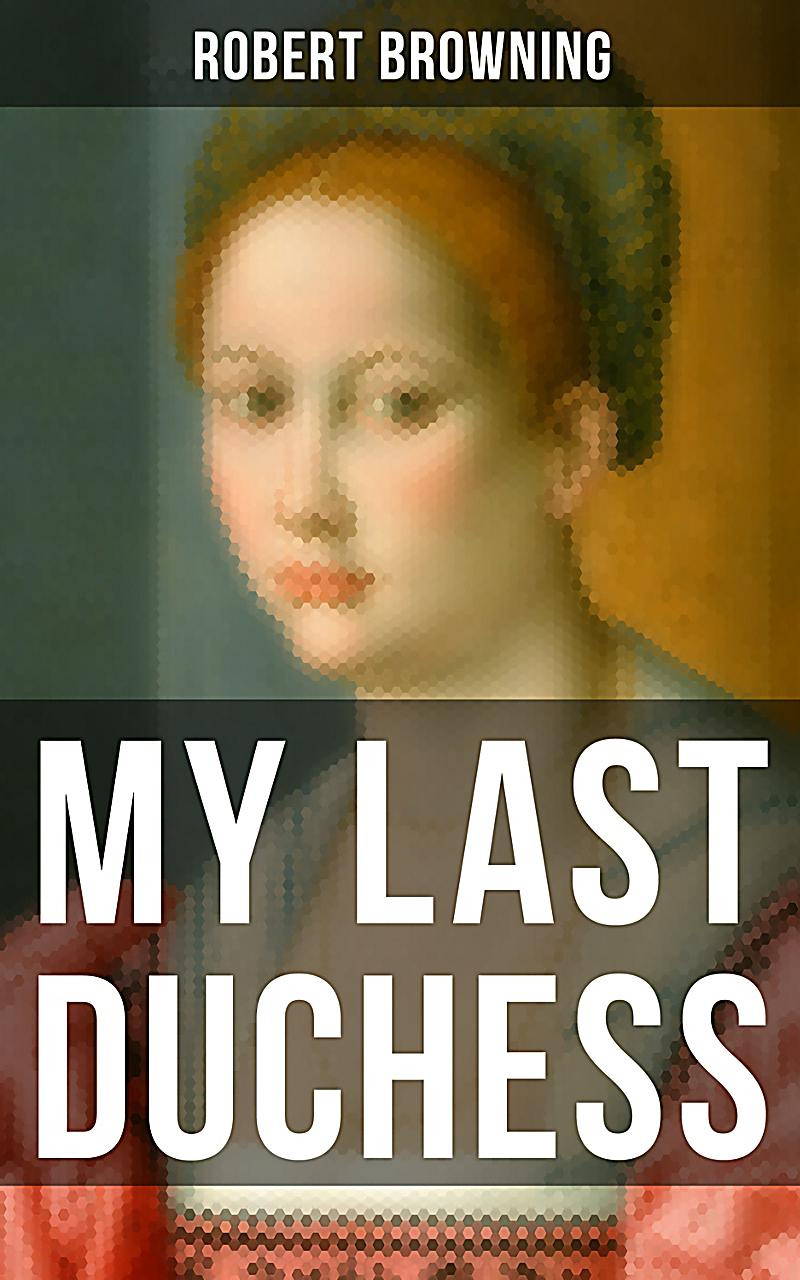 my last duchess by browning as The diminutive duke is extrapolated from three separate essays written on  robert browning's poem, my last duchess through historical study, close.