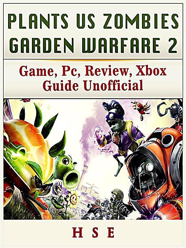Plants Vs Zombies Garden Warfare 2 Game Pc Review Xbox Guide Unofficial Ebook
