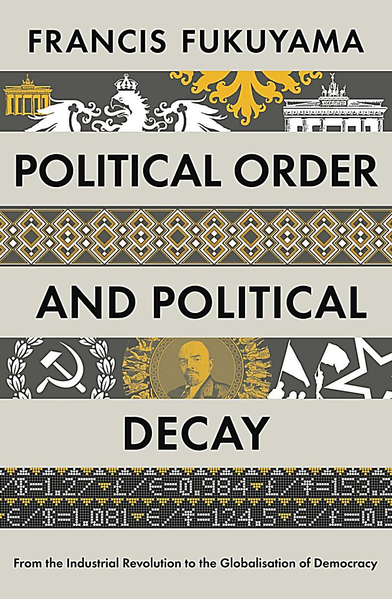 political order Political order and political decay: from the industrial revolution to the globalization of democracy by francis fukuyama farrar, straus and giroux, 2014 658 pp.