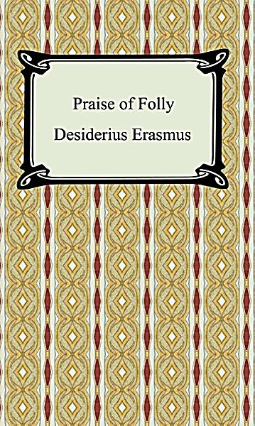 folly as the narrator in erasmus s Desiderius erasmus' the praise of folly firstly written for private circulation, the praise of folly, by desiderius erasmus, describes the abuses and follies of the various classes of society, but especially the ones from the church.