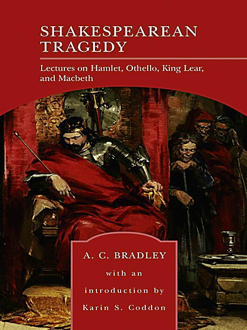 a literary analysis of shakespearean tragedy by a c bradley A c bradley's approach to character-construal in shakespearean tragedy (macmillan, 1904) has often been regarded as a good example of the humanizing approach to literary characters his lectures on iago, othello or macbeth have been criticized by other scholars for a number of reasons, but particularly for using premises and facts in his.