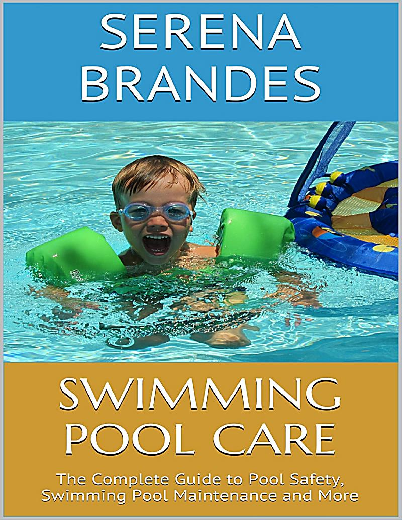 Swimming Pool Care The Complete Guide To Pool Safety Swimming Pool Maintenance And More Ebook