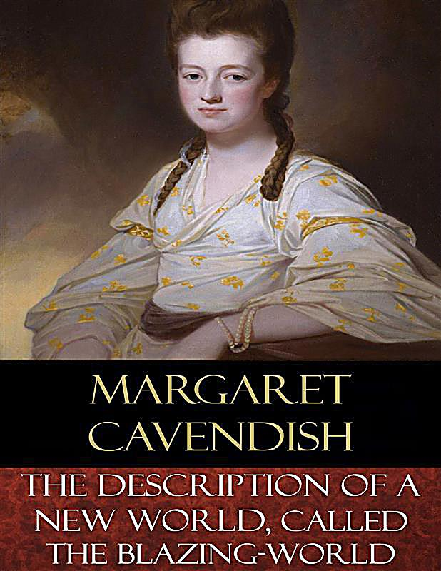 margaret cavendish blazing world essay The essay focuses on cavendish's description of a new world, called the blazing world kant, derrida, and aesthetics in margaret cavendish's the blazing world science fictions: early modern technological change and literary response mediating sovereignty in thomas hobbes and margaret.