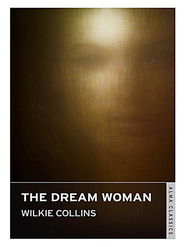 "dream woman wilkie collins essay Keywords: victorian period, wilkie collins, the law and the lady, femininity,   essay ""of queen's gardens"" (1865), he describes the conservative ideal of."