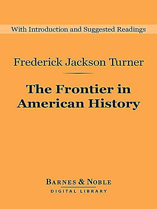 the significance of the frontier in american history thesis The turner theses the central thesis about the  the significance of the frontier in american history, which  the second reason has to do with regional history.